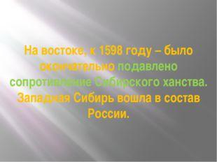 На востоке, к 1598 году – было окончательно подавлено сопротивление Сибирског