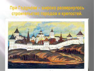При Годунове – широко развернулось строительство городов и крепостей.