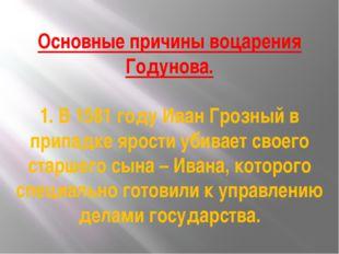 Основные причины воцарения Годунова. 1. В 1581 году Иван Грозный в припадке я