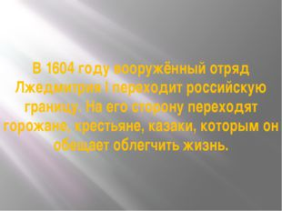 В 1604 году вооружённый отряд Лжедмитрия I переходит российскую границу. На е