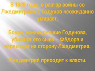 В 1605 году, в разгар войны со Лжедмитрием I, Годунов неожиданно умирает. Боя