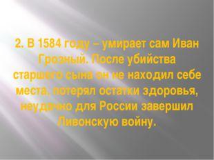 2. В 1584 году – умирает сам Иван Грозный. После убийства старшего сына он не