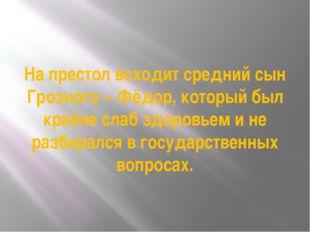 На престол всходит средний сын Грозного – Фёдор, который был крайне слаб здор