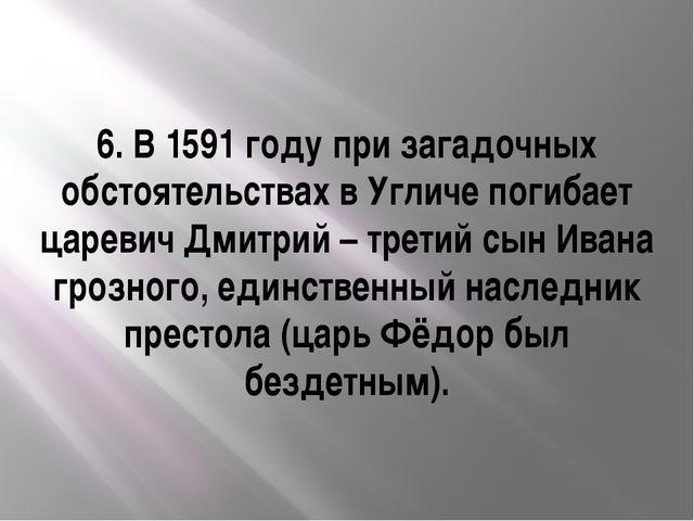 6. В 1591 году при загадочных обстоятельствах в Угличе погибает царевич Дмитр...