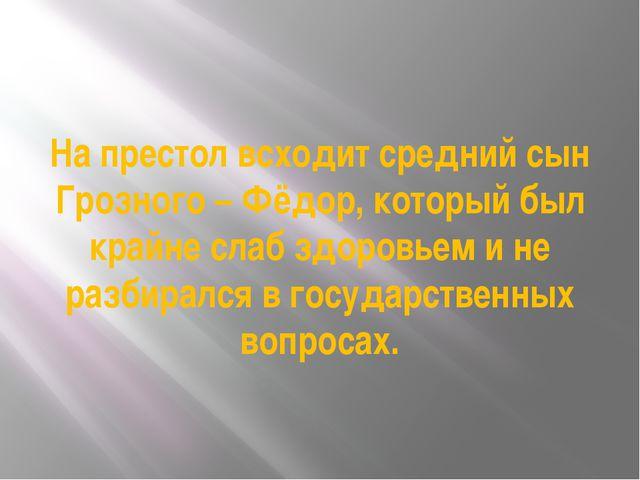 На престол всходит средний сын Грозного – Фёдор, который был крайне слаб здор...