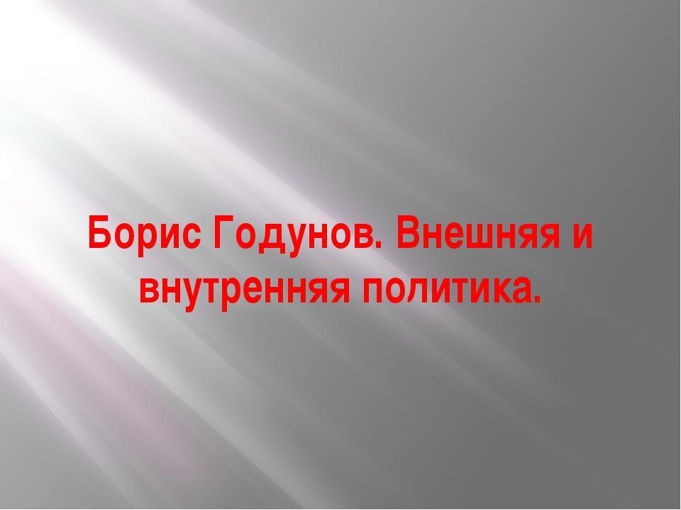 Борис Годунов. Внешняя и внутренняя политика.