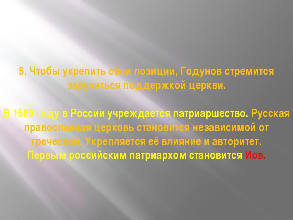 5. Чтобы укрепить свои позиции, Годунов стремится заручиться поддержкой церк...
