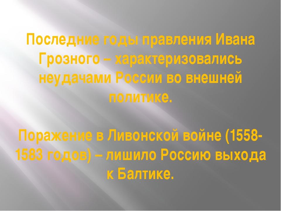 Последние годы правления Ивана Грозного – характеризовались неудачами России...