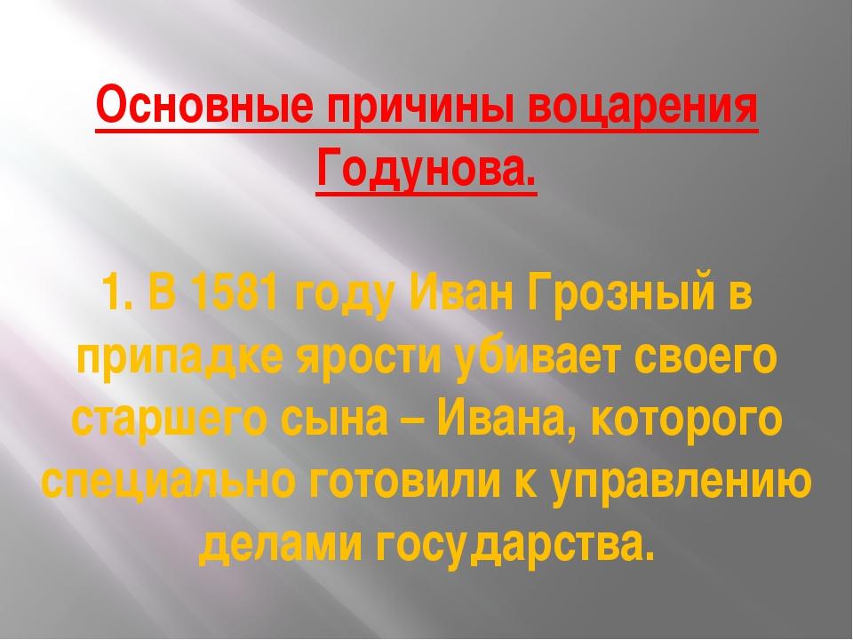 Основные причины воцарения Годунова. 1. В 1581 году Иван Грозный в припадке я...