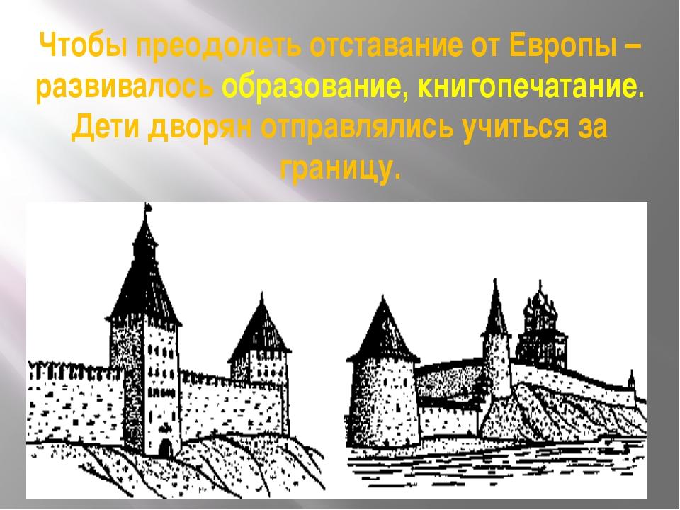 Чтобы преодолеть отставание от Европы – развивалось образование, книгопечатан...