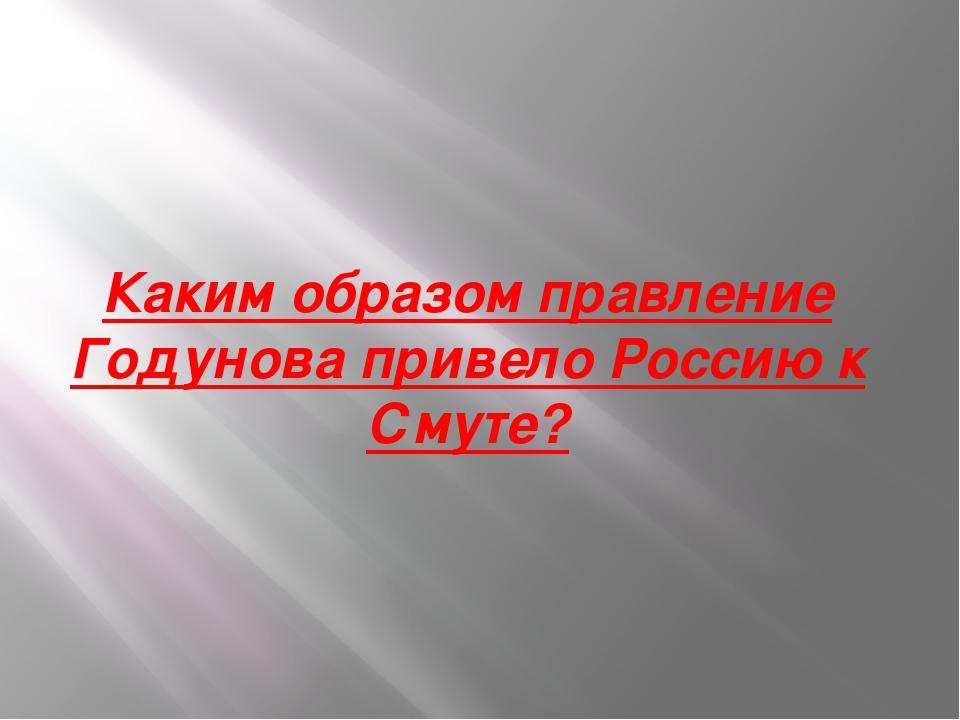 Каким образом правление Годунова привело Россию к Смуте?
