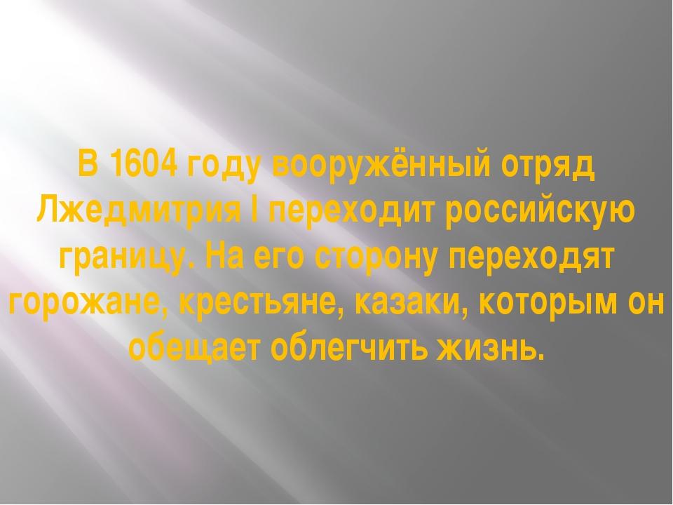 В 1604 году вооружённый отряд Лжедмитрия I переходит российскую границу. На е...