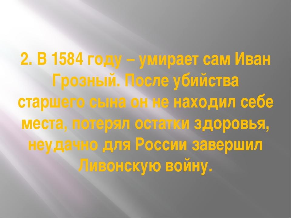 2. В 1584 году – умирает сам Иван Грозный. После убийства старшего сына он не...