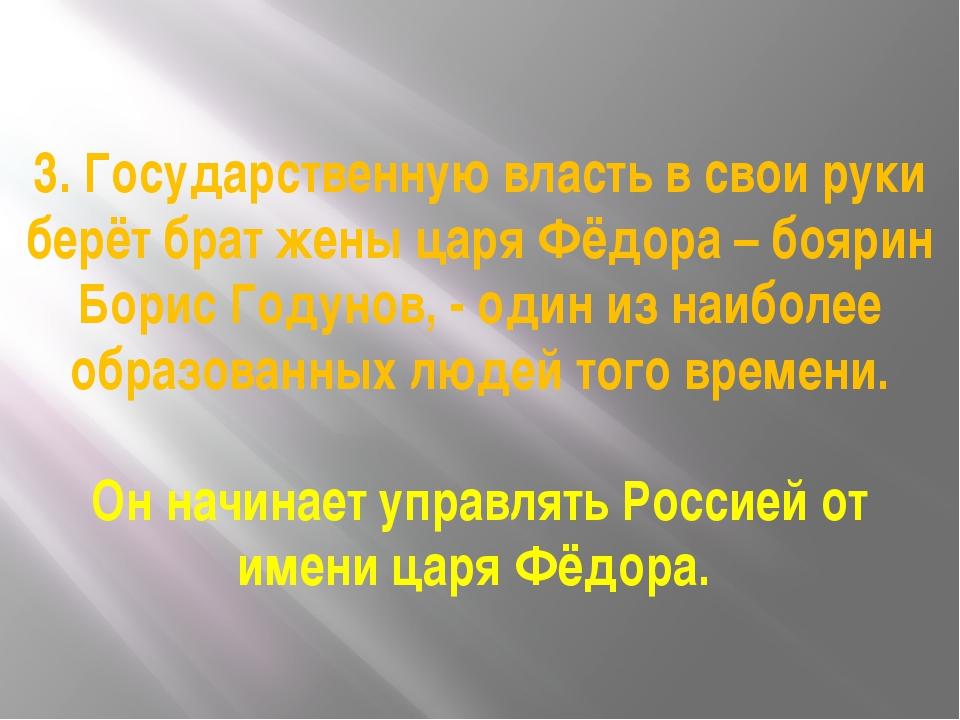 3. Государственную власть в свои руки берёт брат жены царя Фёдора – боярин Бо...