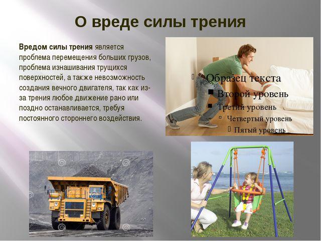 О вреде силы трения Вредом силы тренияявляется проблема перемещения больших...