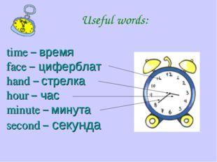 time – время face – циферблат hand – стрелка hour – час minute – минута secon