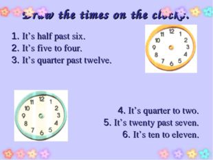 Draw the times on the clocks. 1. It's half past six. 2. It's five to four. 3.
