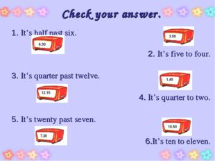 Check your answer. 1. It's half past six. 2. It's five to four. 3. It's quart