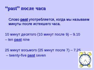 """""""past"""" после часа Слово past употребляется, когда мы называем минуты после и"""