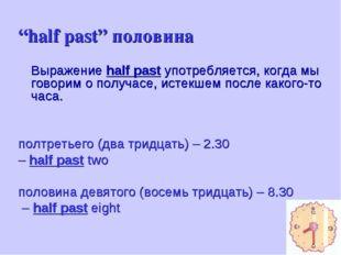 """""""half past"""" половина Выражение half past употребляется, когда мы говорим о п"""