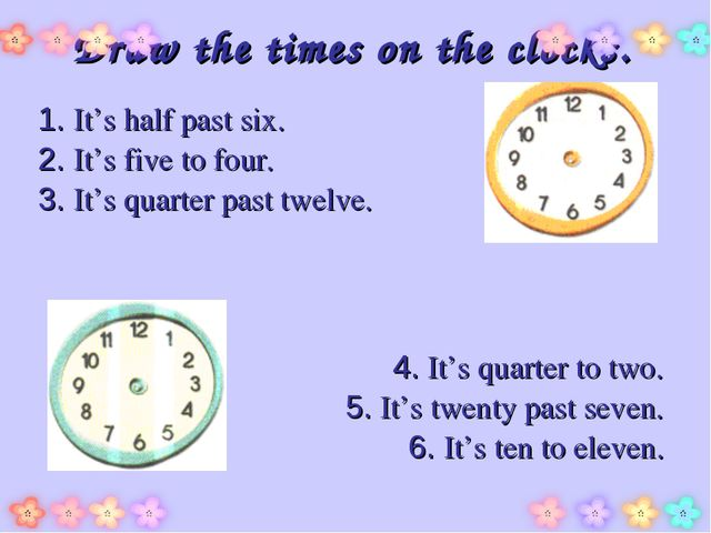 Draw the times on the clocks. 1. It's half past six. 2. It's five to four. 3....
