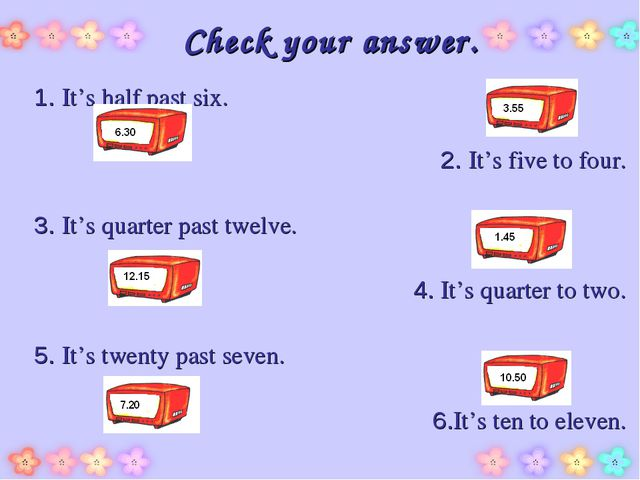 Check your answer. 1. It's half past six. 2. It's five to four. 3. It's quart...