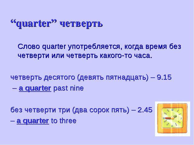 """""""quarter"""" четверть Слово quarter употребляется, когда время без четверти или..."""