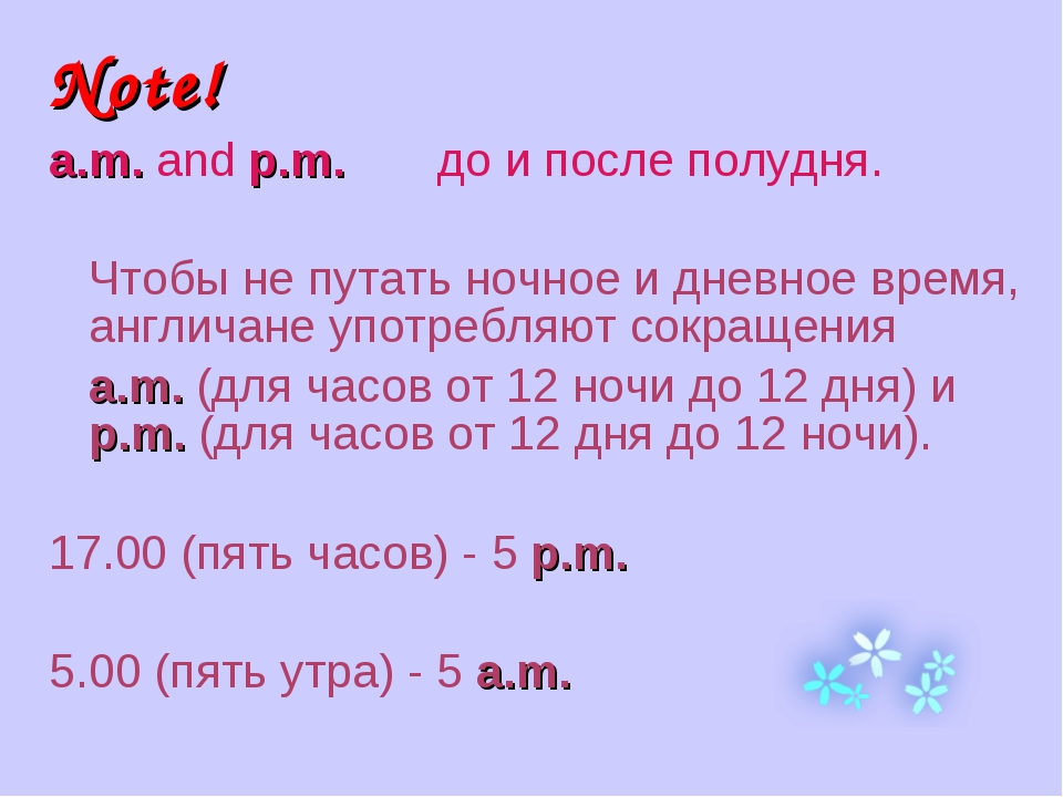 Note! a.m. and p.m. до и после полудня. Чтобы не путать ночное и дневное вре...