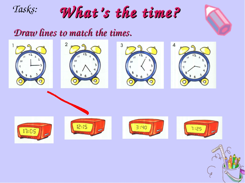 What's the time? Draw lines to match the times. Tasks:
