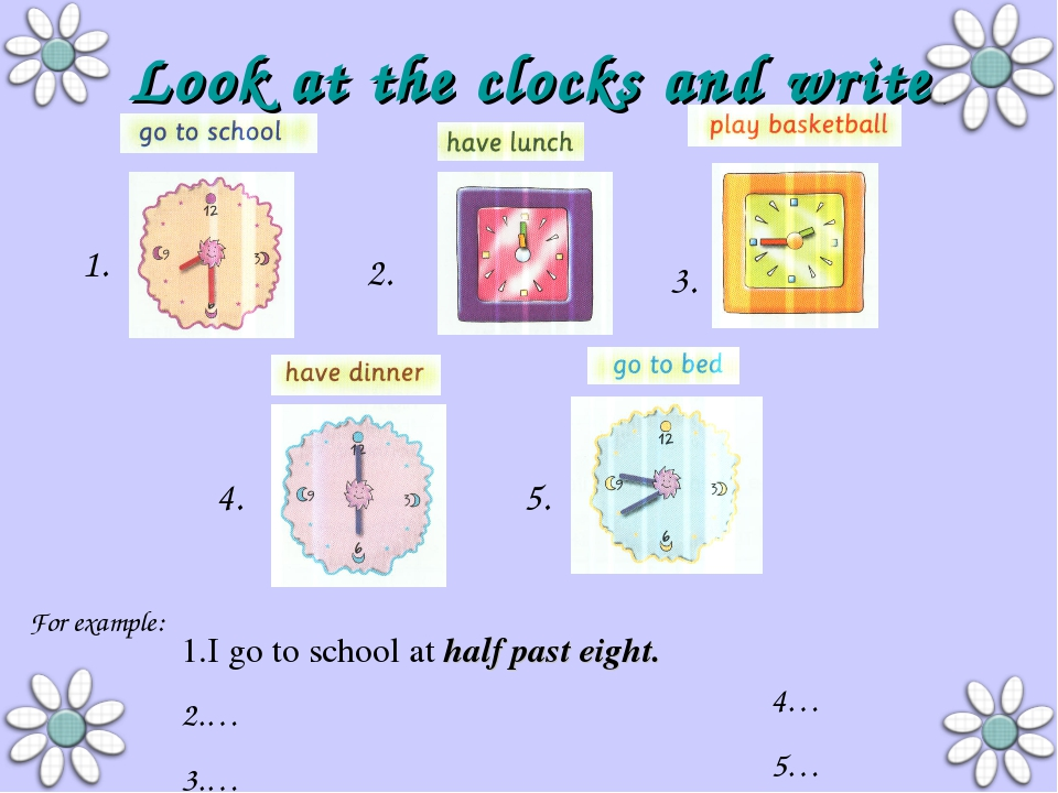 Look at the clocks and write. I go to school at half past eight. … … 4… 5… 1....