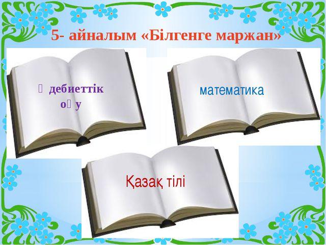 5- айналым «Білгенге маржан» Әдебиеттік оқу математика Қазақ тілі