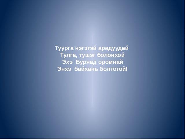 Туурга нэгэтэй арадуудай Тулга, тушэг болонхой Эхэ Буряад оромнай Энхэ байхан...