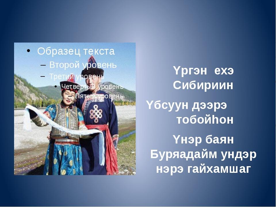 Yргэн ехэ Сибириин Yбсуун дээрэ тобойhон Yнэр баян Буряадайм ундэр нэрэ гайх...