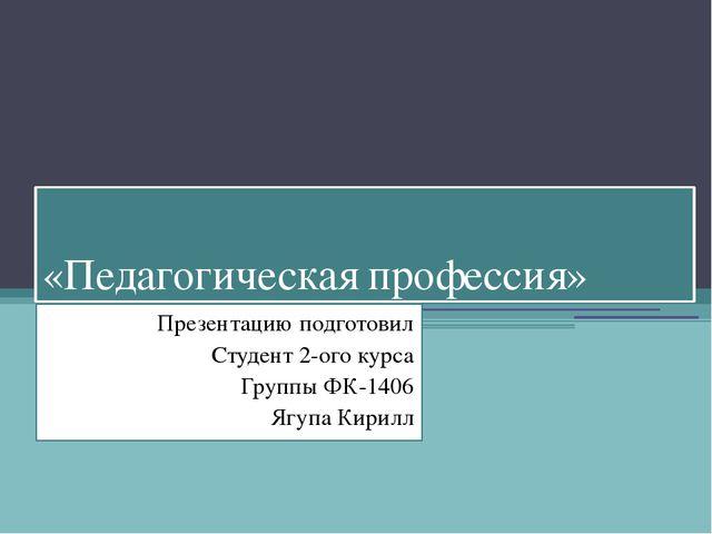 «Педагогическая профессия» Презентацию подготовил Студент 2-ого курса Группы...
