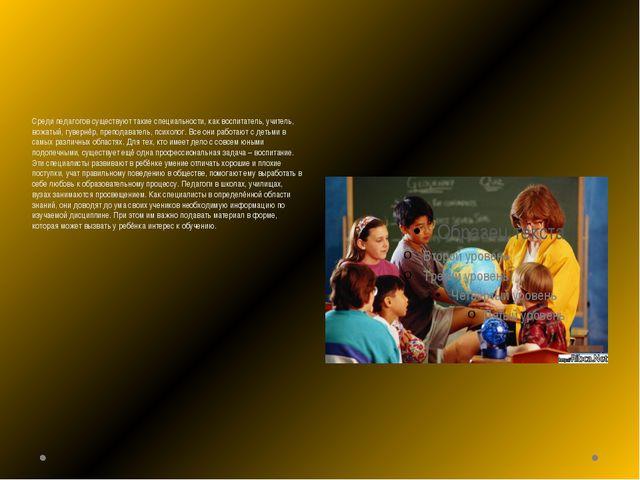 Среди педагогов существуют такие специальности, как воспитатель, учитель, вож...