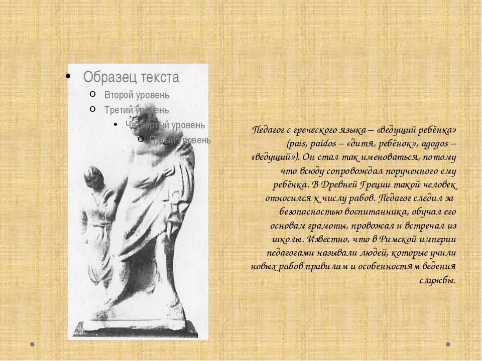 Педагог с греческого языка – «ведущий ребёнка» (pais, paidos – «дитя, ребёнок...