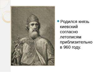 Родился князь киевский согласно летописям приблизительно в 960 году.