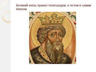 Великий князь правил Новгородом, а потом и самим Киевом.