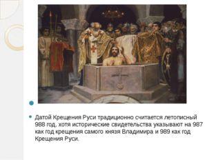 Датой Крещения Руси традиционно считается летописный 988 год, хотя историчес