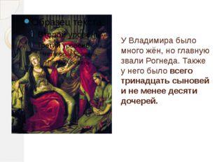 У Владимира было много жён, но главную звали Рогнеда. Также у него было всего