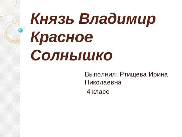 Князь Владимир Красное Солнышко Выполнил: Ртищева Ирина Николаевна 4 класс