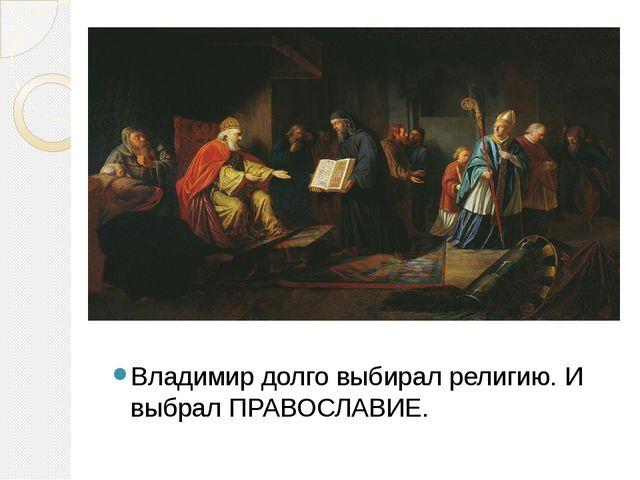 ++++++++++++++ Владимир долго выбирал религию. И выбрал ПРАВОСЛАВИЕ.