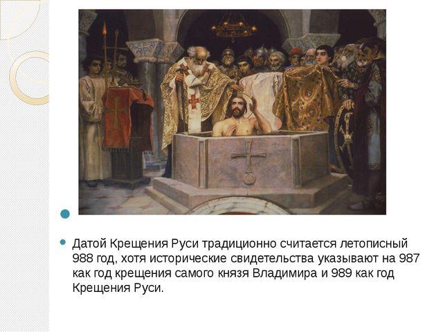 Датой Крещения Руси традиционно считается летописный 988 год, хотя историчес...