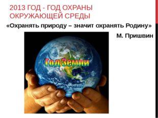 2013 ГОД - ГОД ОХРАНЫ ОКРУЖАЮЩЕЙ СРЕДЫ «Охранять природу – значит охранять Р