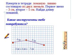 Начерти в тетради ломаную линию состоящую из двух звеньев. Первое звено – 3