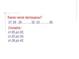 Какие числа пропущены? 27, 28 , 29 …, …, 32 ,33 …, …, 36. Считайте : от 85 д