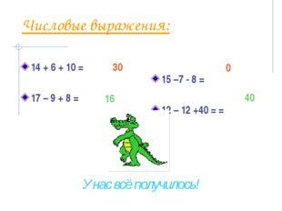 Числовые выражения: 14 + 6 + 10 = 17 – 9 + 8 = 15 –7 - 8 = 12 – 12 +40 = = 30