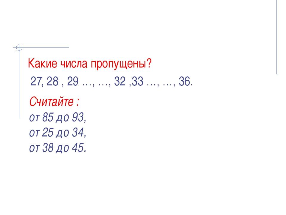 Какие числа пропущены? 27, 28 , 29 …, …, 32 ,33 …, …, 36. Считайте : от 85 д...