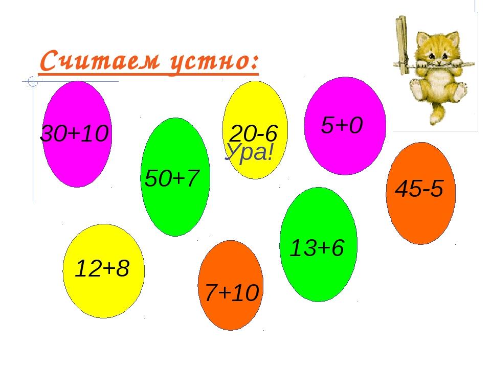 Считаем устно: 30+10 13+6 20-6 7+10 12+8 5+0 50+7 45-5 Ура!