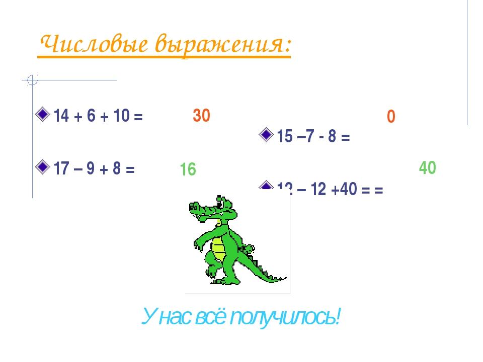 Числовые выражения: 14 + 6 + 10 = 17 – 9 + 8 = 15 –7 - 8 = 12 – 12 +40 = = 30...